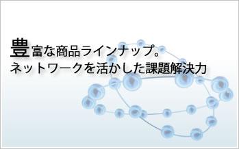 豊富な商品ラインナップ ネットワークを活かした課題解決力